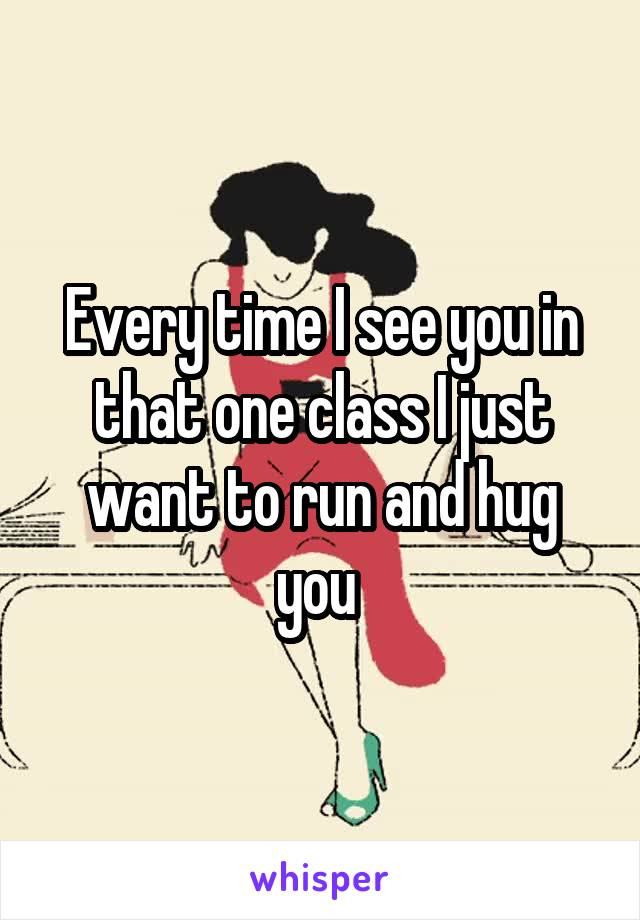 Every time I see you in that one class I just want to run and hug you