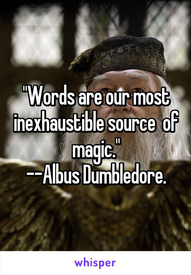 """""""Words are our most inexhaustible source  of magic."""" --Albus Dumbledore."""