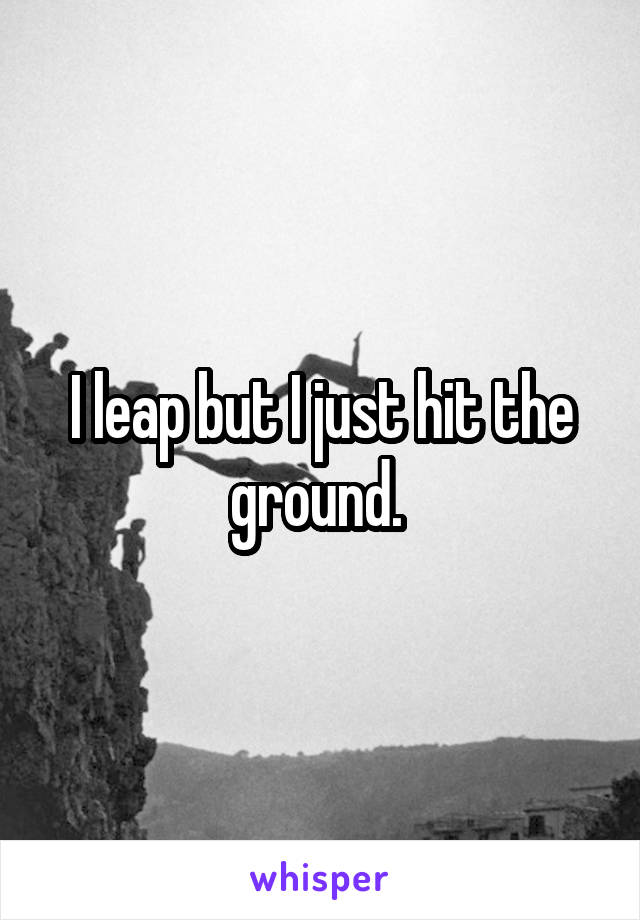 I leap but I just hit the ground.