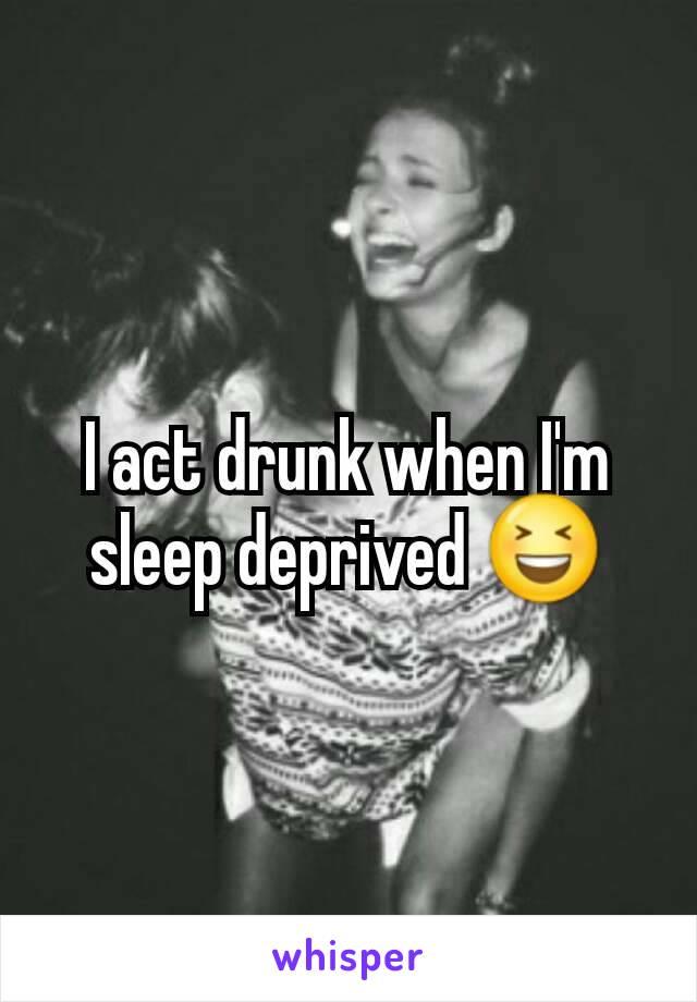 I act drunk when I'm sleep deprived 😆