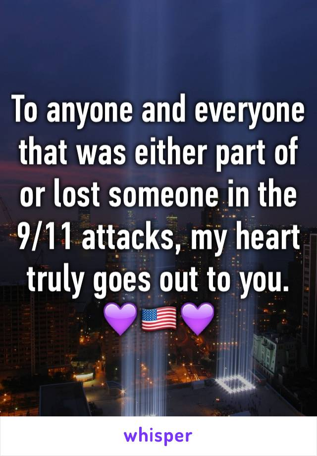 To anyone and everyone that was either part of or lost someone in the 9/11 attacks, my heart truly goes out to you.  💜🇺🇸💜