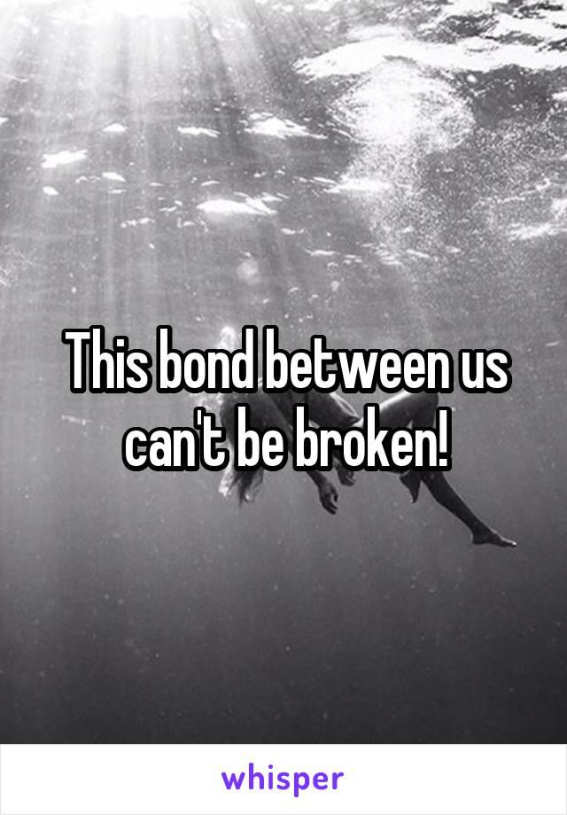 This bond between us can't be broken!
