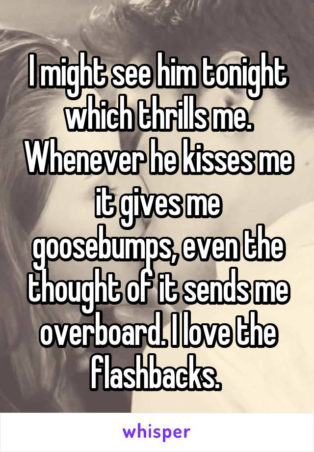I might see him tonight which thrills me. Whenever he kisses me it gives me goosebumps, even the thought of it sends me overboard. I love the flashbacks.