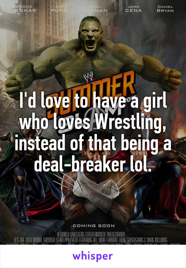 I'd love to have a girl who loves Wrestling, instead of that being a deal-breaker lol.