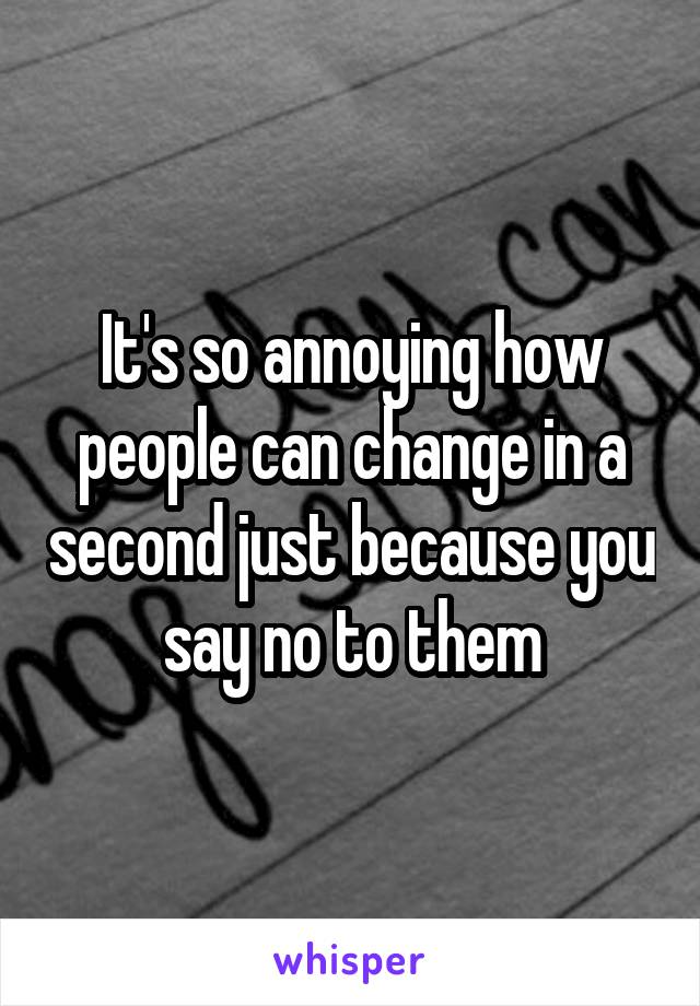 It's so annoying how people can change in a second just because you say no to them