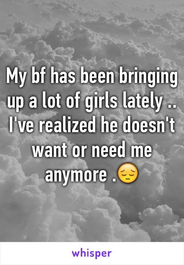 My bf has been bringing up a lot of girls lately .. I've realized he doesn't want or need me anymore .😔