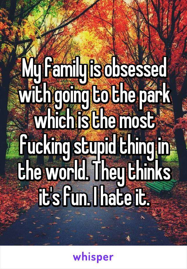 My family is obsessed with going to the park which is the most fucking stupid thing in the world. They thinks it's fun. I hate it.