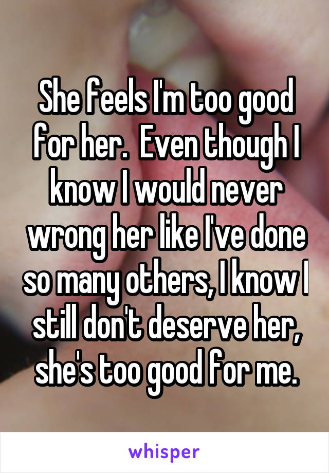 She feels I'm too good for her.  Even though I know I would never wrong her like I've done so many others, I know I still don't deserve her, she's too good for me.
