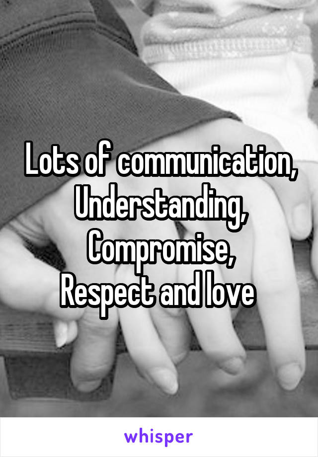Lots of communication, Understanding, Compromise, Respect and love