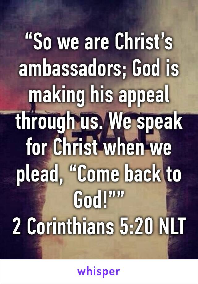"""So we are Christ's ambassadors; God is making his appeal through us. We speak for Christ when we plead, ""Come back to God!"""" ‭‭2 Corinthians‬ ‭5:20‬ ‭NLT‬‬"
