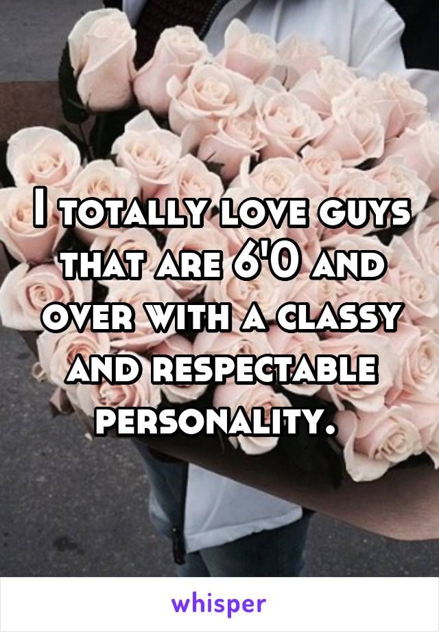 I totally love guys that are 6'0 and over with a classy and respectable personality.