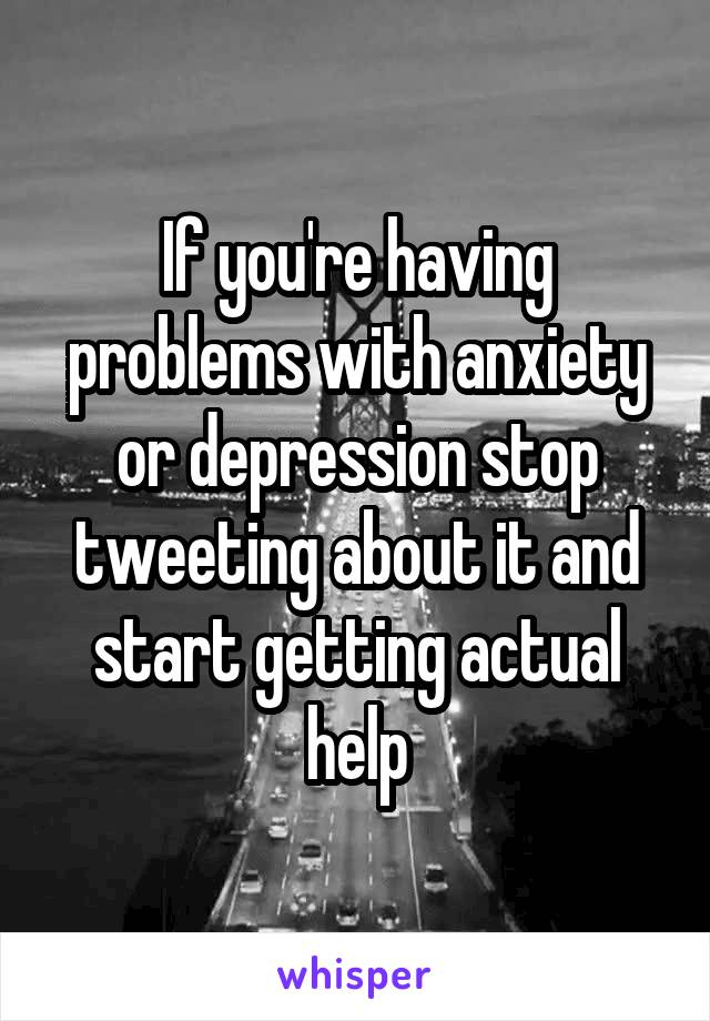 If you're having problems with anxiety or depression stop tweeting about it and start getting actual help