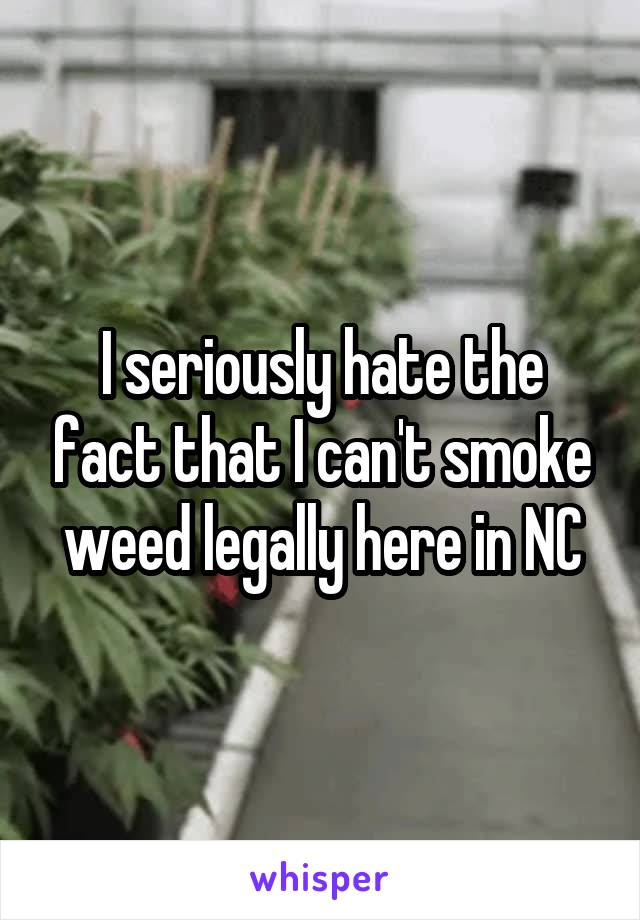 I seriously hate the fact that I can't smoke weed legally here in NC