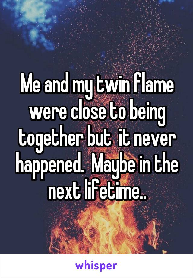 Me and my twin flame were close to being together but  it never happened.  Maybe in the next lifetime..