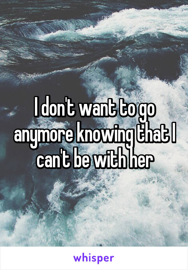 I don't want to go anymore knowing that I can't be with her