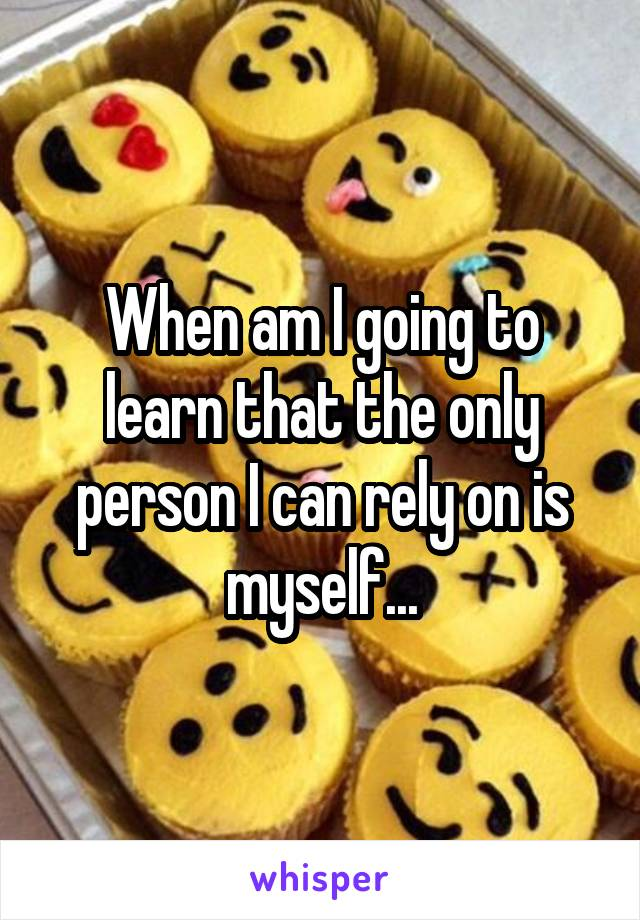 When am I going to learn that the only person I can rely on is myself...
