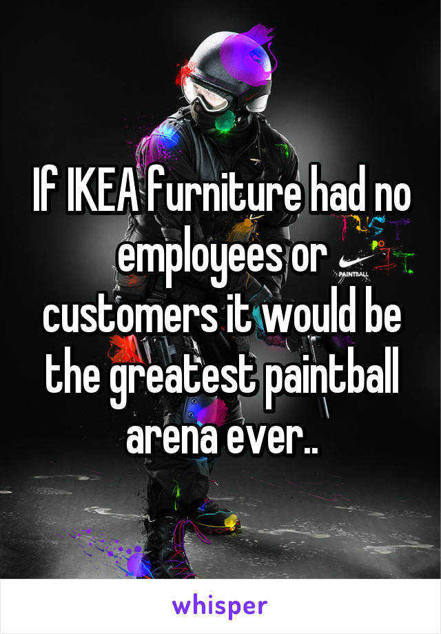 If IKEA furniture had no employees or customers it would be the greatest paintball arena ever..