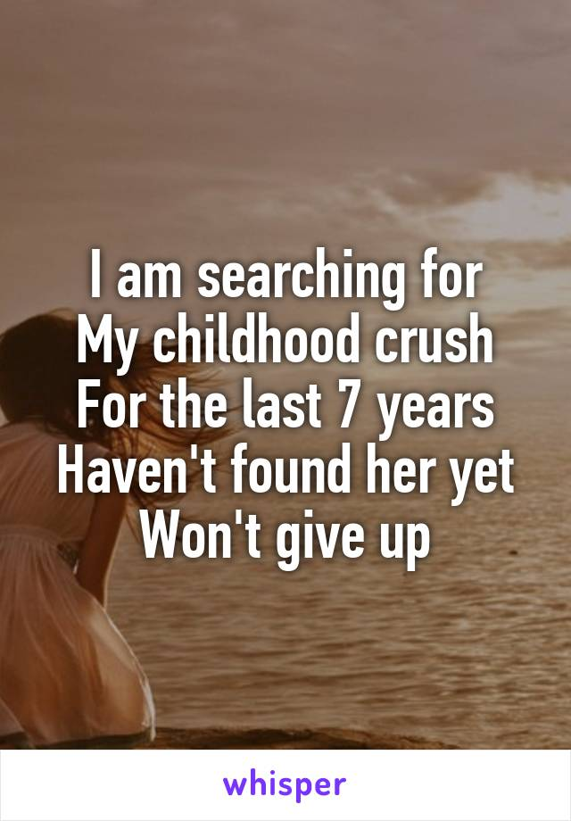 I am searching for My childhood crush For the last 7 years Haven't found her yet Won't give up