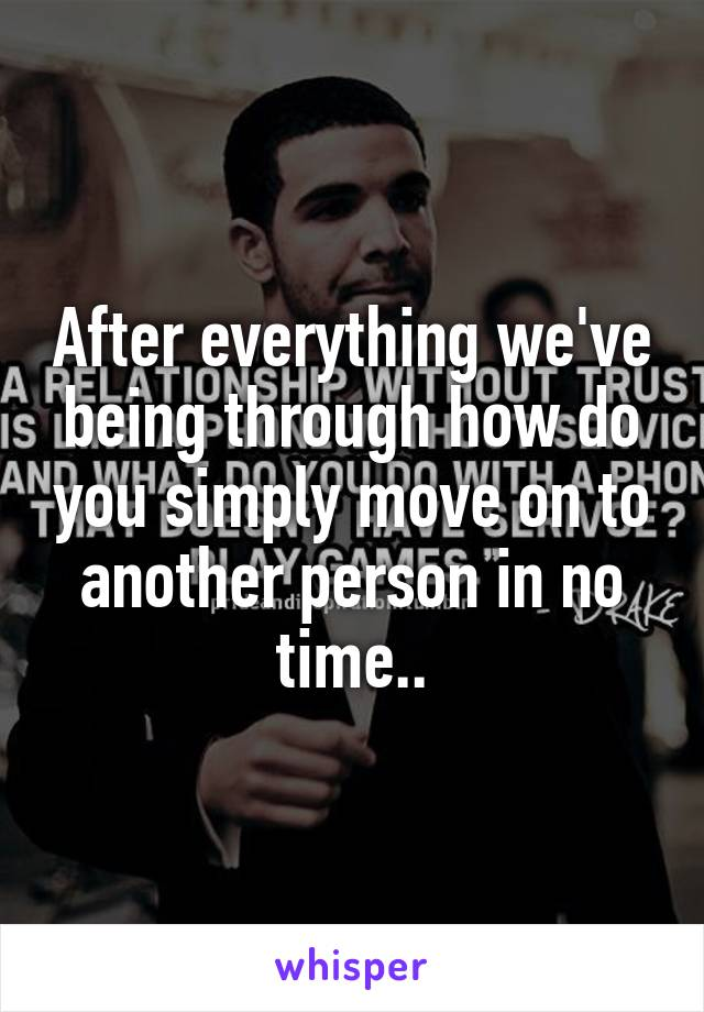 After everything we've being through how do you simply move on to another person in no time..