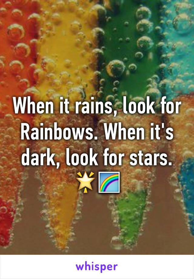 When it rains, look for Rainbows. When it's dark, look for stars. 🌟🌈