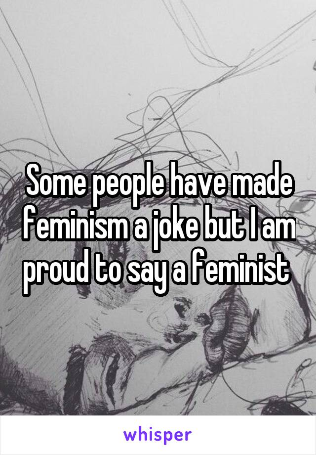 Some people have made feminism a joke but I am proud to say a feminist