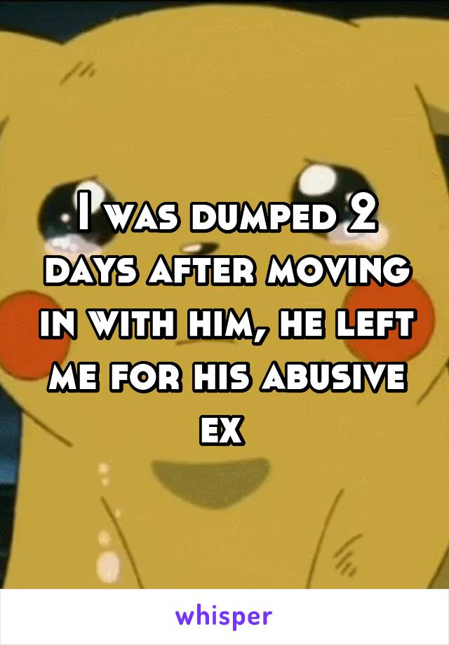 I was dumped 2 days after moving in with him, he left me for his abusive ex