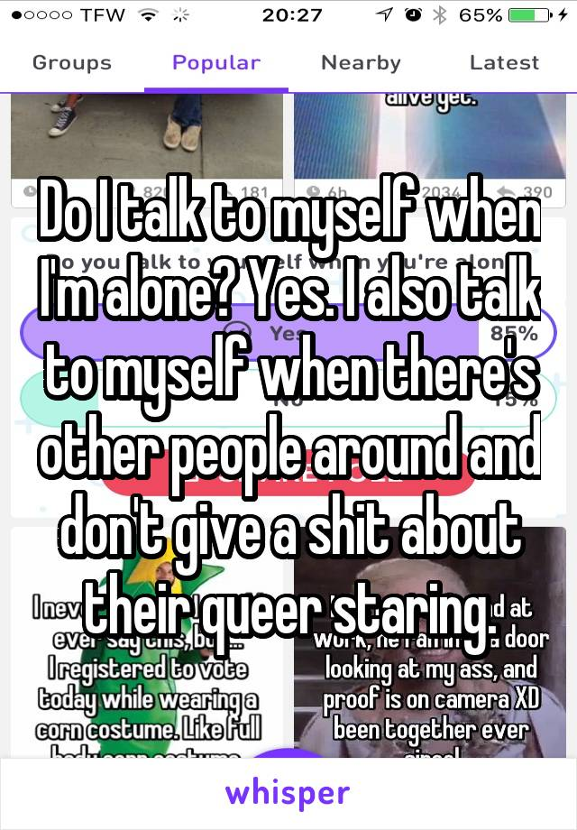 Do I talk to myself when I'm alone? Yes. I also talk to myself when there's other people around and don't give a shit about their queer staring.