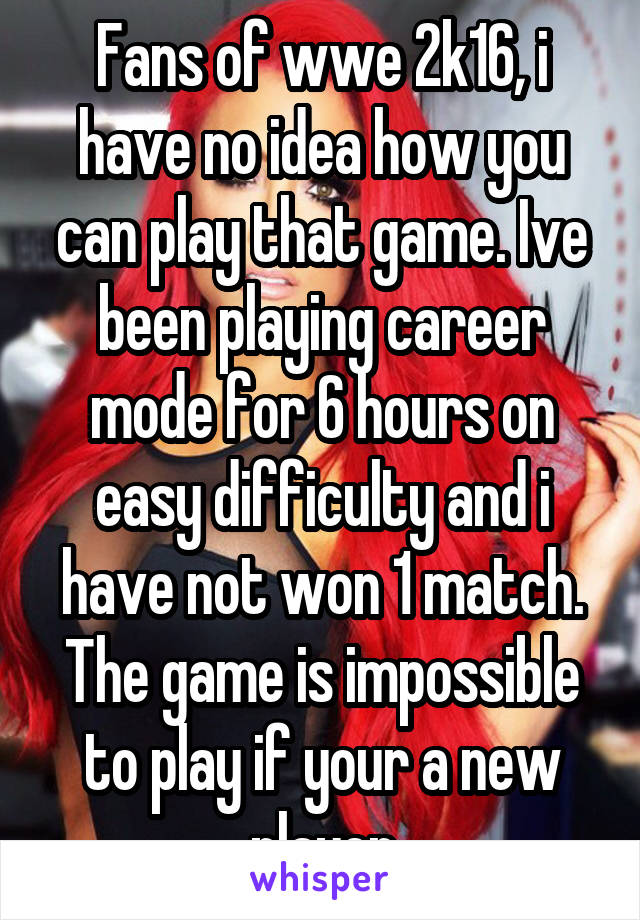 Fans of wwe 2k16, i have no idea how you can play that game. Ive been playing career mode for 6 hours on easy difficulty and i have not won 1 match. The game is impossible to play if your a new player