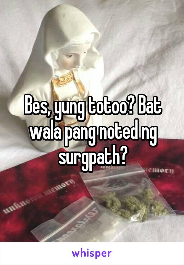Bes, yung totoo? Bat wala pang noted ng surgpath?