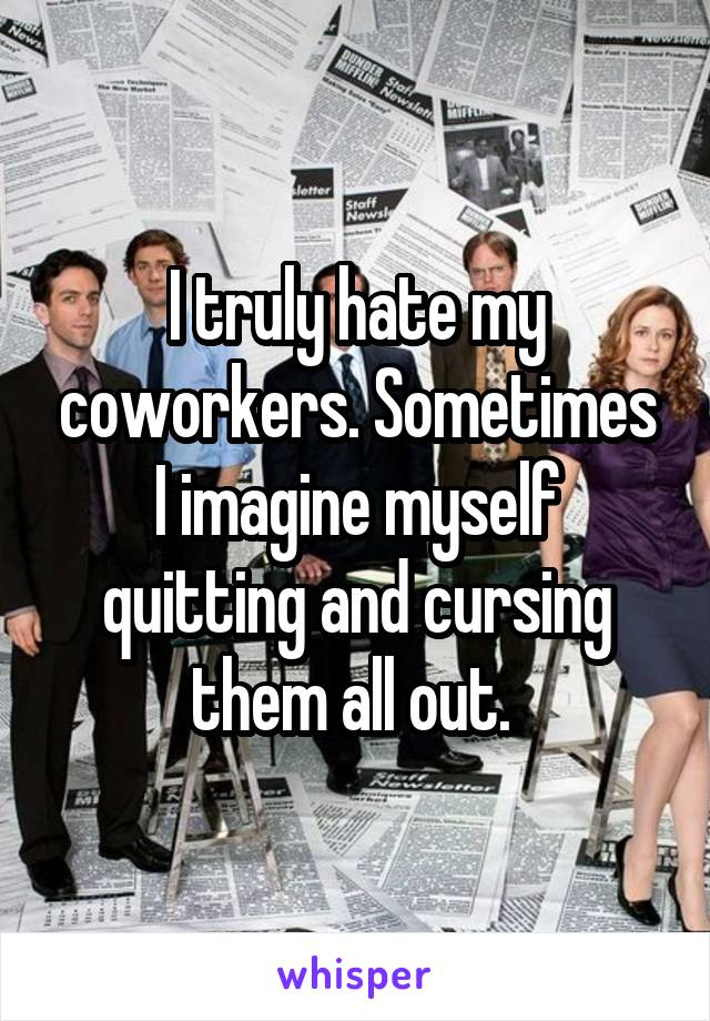 I truly hate my coworkers. Sometimes I imagine myself quitting and cursing them all out.