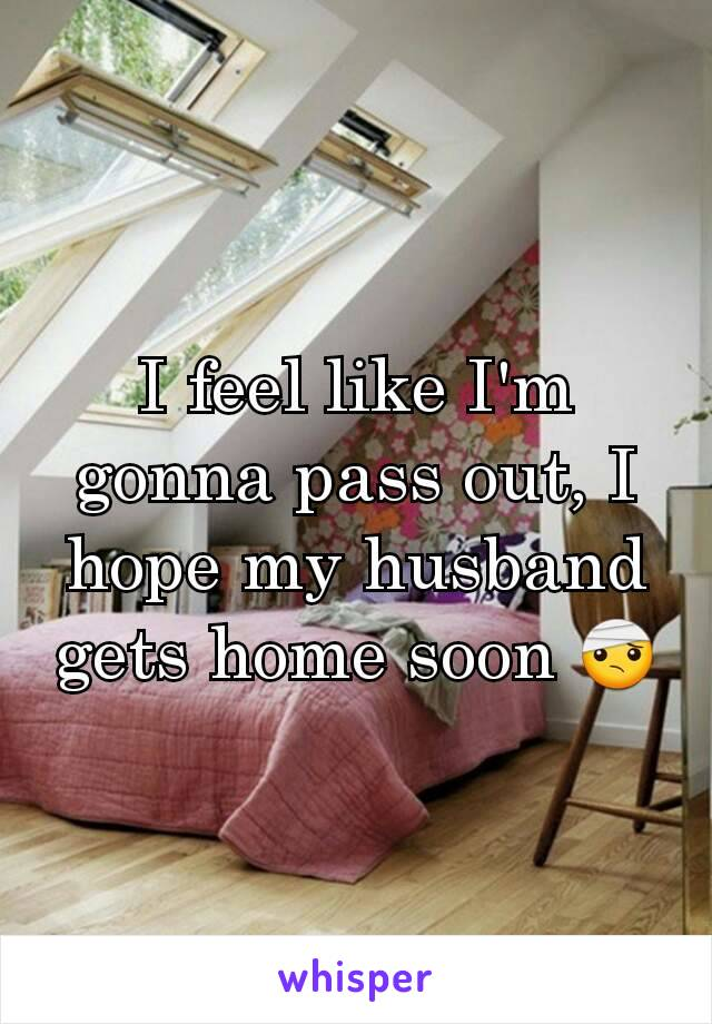I feel like I'm gonna pass out, I hope my husband gets home soon 🤕