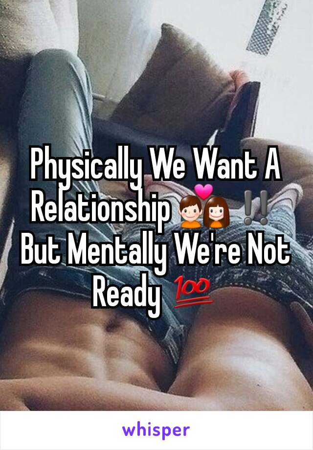 Physically We Want A Relationship 💑‼️ But Mentally We're Not Ready 💯