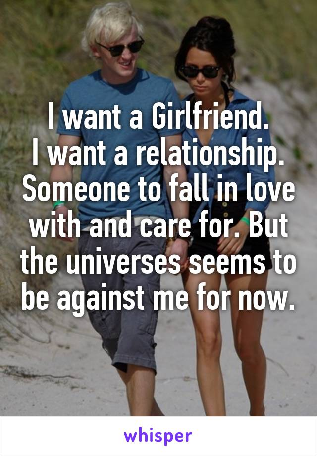 I want a Girlfriend. I want a relationship. Someone to fall in love with and care for. But the universes seems to be against me for now.