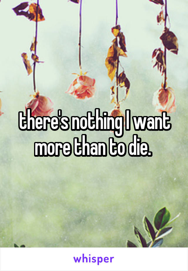 there's nothing I want more than to die.