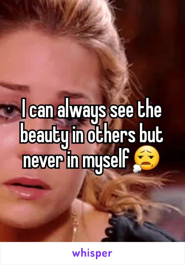 I can always see the beauty in others but never in myself😧