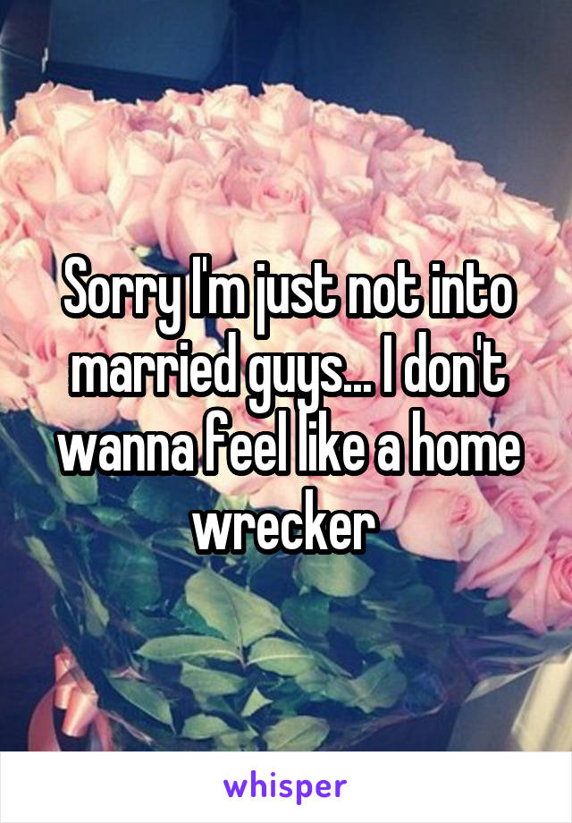 Sorry I'm just not into married guys... I don't wanna feel like a home wrecker