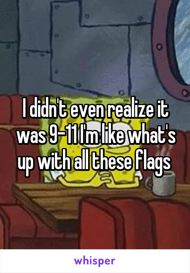 I didn't even realize it was 9-11 I'm like what's up with all these flags