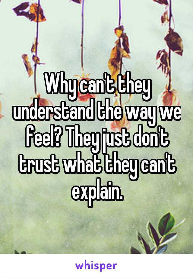 Why can't they understand the way we feel? They just don't trust what they can't explain.