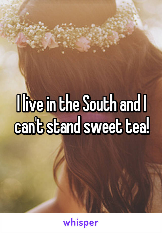 I live in the South and I can't stand sweet tea!