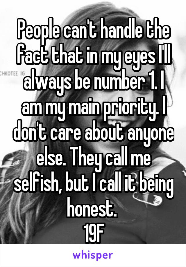 People can't handle the fact that in my eyes I'll always be number 1. I am my main priority. I don't care about anyone else. They call me selfish, but I call it being honest.  19F