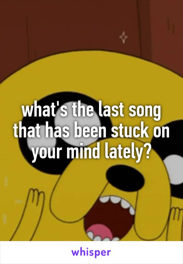 what's the last song that has been stuck on your mind lately?