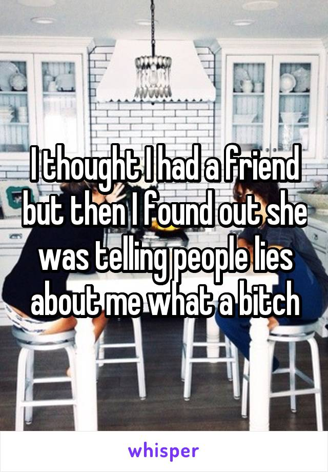 I thought I had a friend but then I found out she was telling people lies about me what a bitch