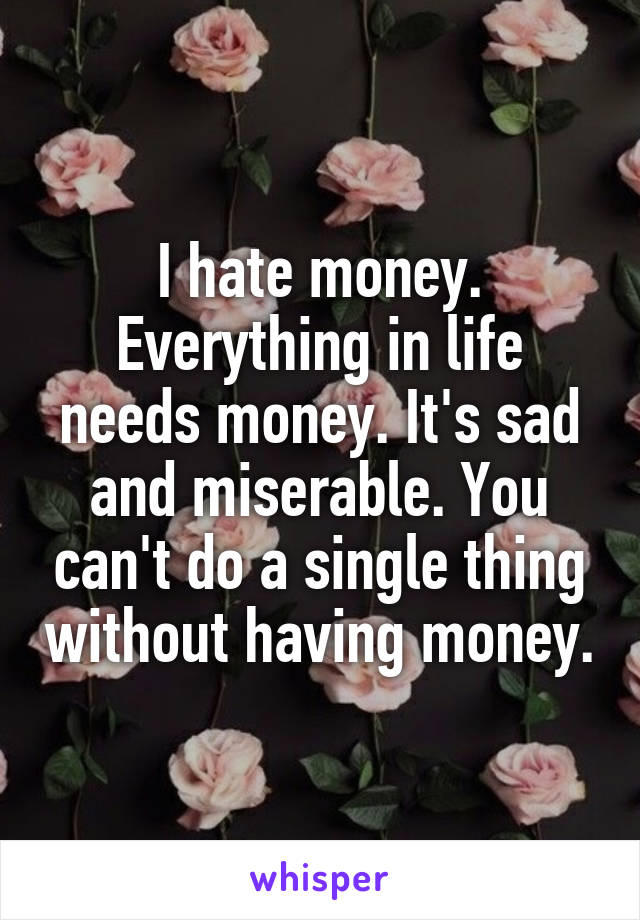 I hate money. Everything in life needs money. It's sad and miserable. You can't do a single thing without having money.