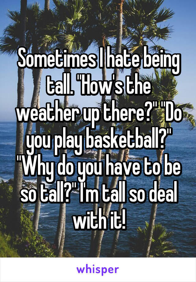 """Sometimes I hate being tall. """"How's the weather up there?"""" """"Do you play basketball?"""" """"Why do you have to be so tall?"""" I'm tall so deal with it!"""