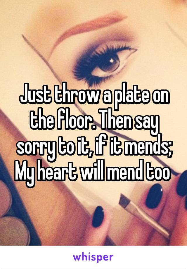 Just throw a plate on the floor. Then say sorry to it, if it mends; My heart will mend too