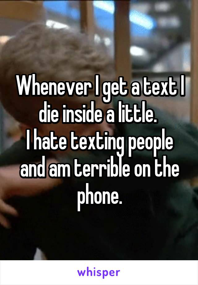 Whenever I get a text I die inside a little.  I hate texting people and am terrible on the phone.