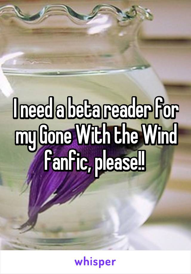 I need a beta reader for my Gone With the Wind fanfic, please!!