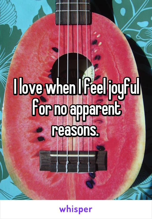 I love when I feel joyful for no apparent reasons.