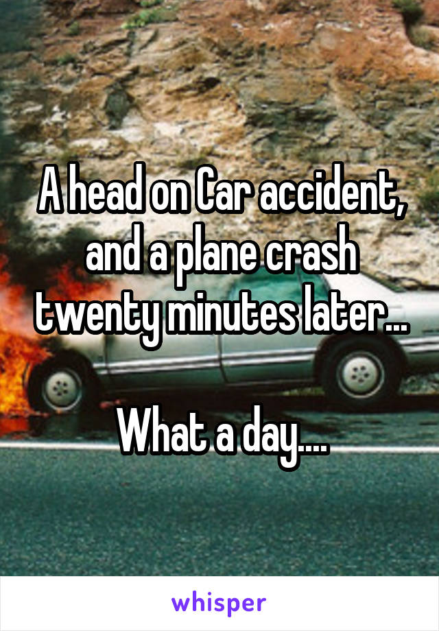 A head on Car accident, and a plane crash twenty minutes later...  What a day....