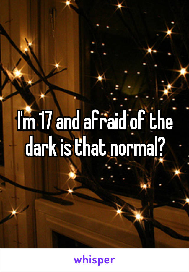 I'm 17 and afraid of the dark is that normal?